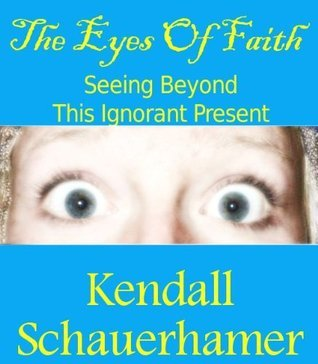 The Eyes of Faith: Seeing Beyond This Ignorant Present  by  Kendall Schauerhamer