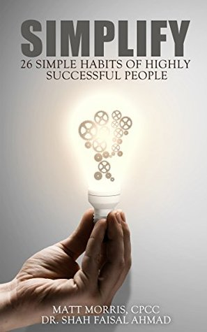 Simplify: 26 Simple Habits of Highly Successful People (money, how rich people think, rags to riches, how successful people think, brilliant minds, think and grow rich, think rich, Book 1) Shah Faisal Ahmad