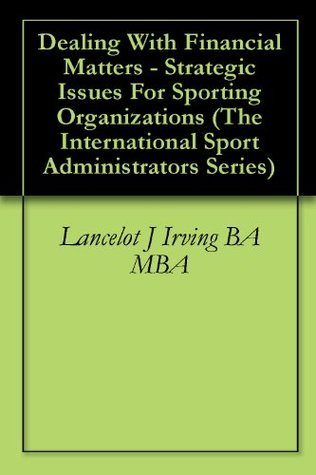 Dealing With Financial Matters - Strategic Issues For Sporting Organizations (The International Sport Administrators Series Book 2) Lancelot J Irving BA MBA