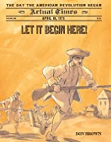 Let It Begin Here!: April 19, 1775: The Day the American Revolution Began (Actual Times)