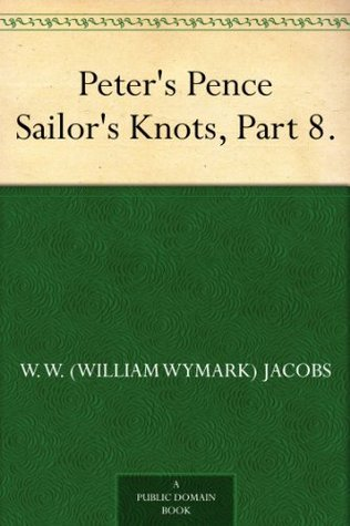 Peters Pence Sailors Knots, Part 8.  by  W.W. Jacobs