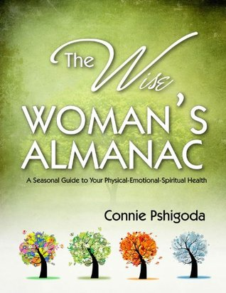 The Wise Womans Almanac: A Seasonal Guide to Your Physical, Emotional, Spiritual Health  by  Connie Pshigoda
