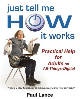 Just Tell Me How It Works: Practical Help for Adults on All-Things-Digital Paul Lance