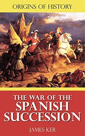Origins of History: The War of the Spanish Succession  by  James Ker