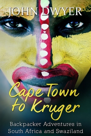 Cape Town to Kruger: Backpacker Adventures in South Africa and Swaziland (World Travel Book 1) John  Dwyer