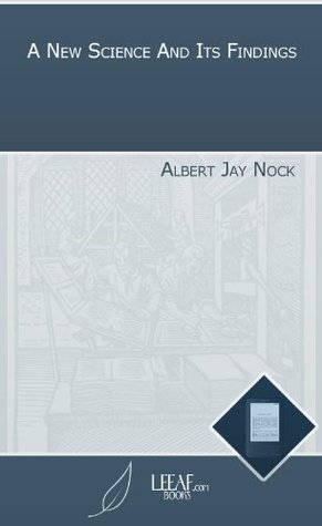 A New Science And Its Findings  by  Albert Jay Nock
