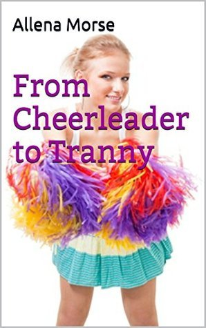 From Cheerleader to Tranny 2 (Erotic Transexual Short Story)  by  Allena Morse