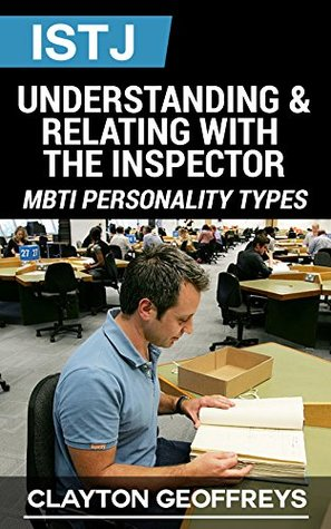 ISTJ: Understanding & Relating with the Inspector  by  Clayton Geoffreys