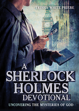 A Sherlock Holmes Devotional: Uncovering the Mysteries of God Trisha White Priebe