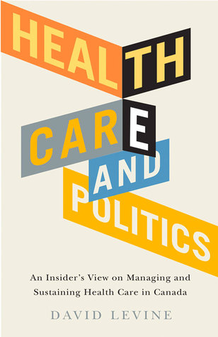 Health Care and Politics: An Insiders View on Managing and Sustaining Health Care in Canada David Levine