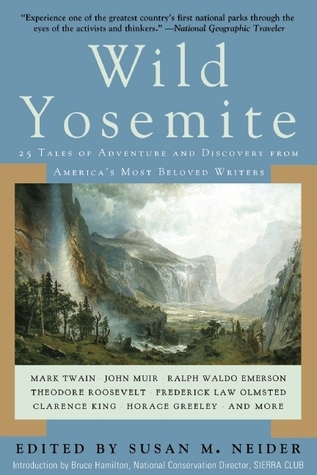 Wild Yosemite: 25 Tales of Adventure and Discovery from Americas Most Beloved Writers  by  Susan M. Neider