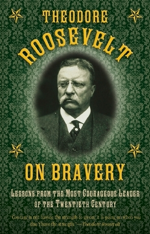 Theodore Roosevelt on Bravery: Lessons from the Most Courageous Leader of the Twentieth Century Theodore Roosevelt