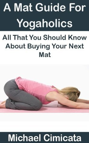 A Mat Guide For Yogaholics: All That You Should Know About Buying Your Next Mat  by  Michael Cimicata