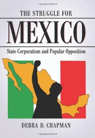 The Struggle for Mexico: State Corporatism and Popular Opposition Debra D. Chapman