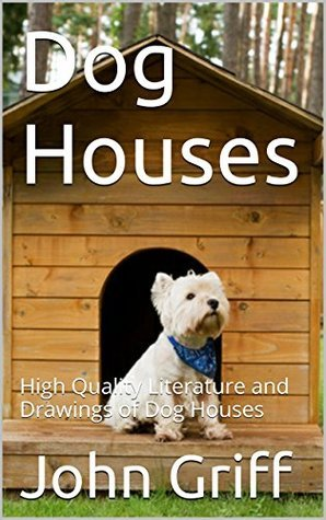 Dog Houses: High Quality Literature and Drawings of Dog Houses John Griff