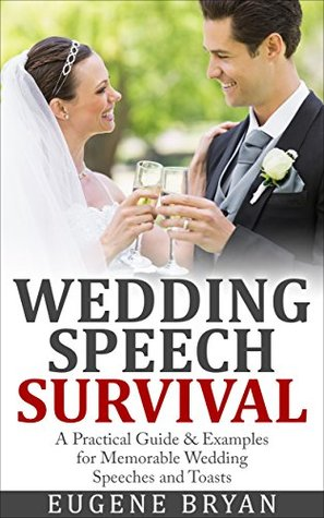 Wedding Speech Survival: A Practical Guide & Examples for Memorable Wedding Speeches and Toasts Eugene Bryan