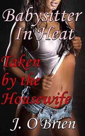 Babysitter in Heat: Taken  by  the Housewife by J. OBrien