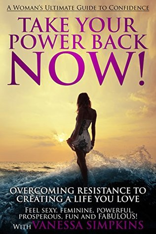 Take Your Power Back NOW!: How to Overcome Your Resistance To Creating a Life You LOVE: The Ultimate Confidence Guide for Women Vanessa Simpkins