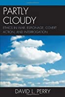Partly Cloudy: Ethics in War, Espionage, Covert Action, and Interrogation (Scarecrow Professional Intelligence Education Series) (Security and Professional Intelligence Education Series)