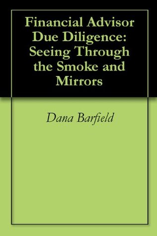 Financial Advisor Due Diligence: Seeing Through the Smoke and Mirrors  by  Dana Barfield