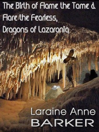 The Birth of Flame the Tame and Flare the Fearless, Dragons of Lazaronia Laraine Anne Barker