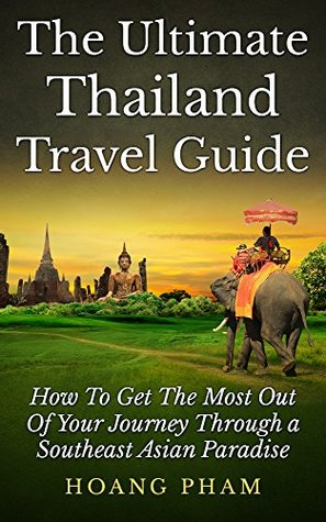 The Ultimate Thailand Travel Guide: How To Get The Most Out Of Your Journey Through A Southeast Asian Paradise  by  Hoang Pham
