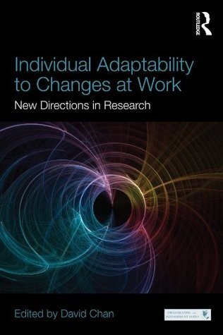 Individual Adaptability to Changes at Work: New Directions in Research (Series in Organization and Management) David Chan