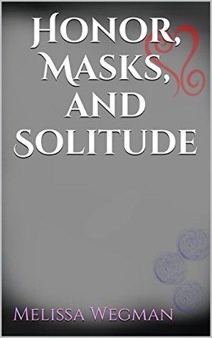 Honor, Masks, and Solitude  by  Melissa Wegman