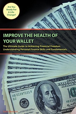 IMPROVE THE HEALTH OF YOUR WALLET: The Ultimate Guide to Achieving Financial Freedom. Understanding Personal Finance Skills and Fundamentals.  by  Felix Oberman