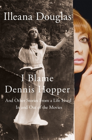 I Blame Dennis Hopper: And Other Stories from a Life Lived In and Out of the Movies  by  Illeana Douglas