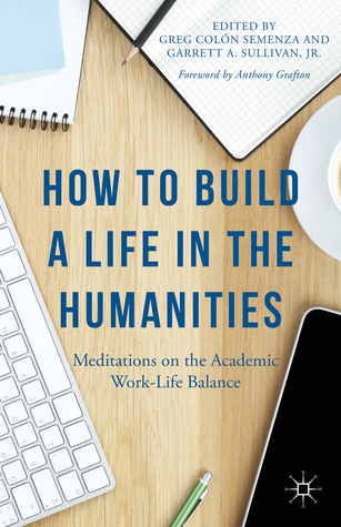 How to Build a Life in the Humanities: Meditations on the Academic Work-Life Balance Greg Colón Semenza