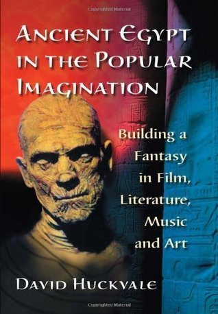 Ancient Egypt in the Popular Imagination: Building a Fantasy in Film, Literature, Music and Art David Huckvale