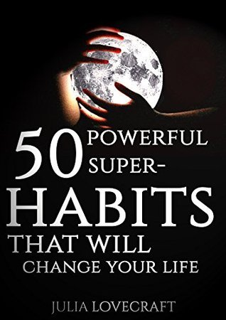 50 Powerful Super-Habits that will change your life: Brilliant psychological hacks that will improve interpersonal relationships. Julia Lovecraft