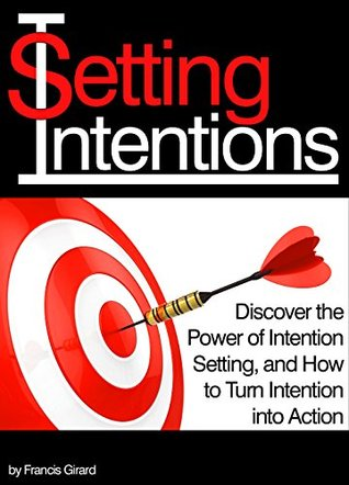 Setting Intentions: Discover the Power of Intention Setting, and How to Turn Intention into Action Francis Girard