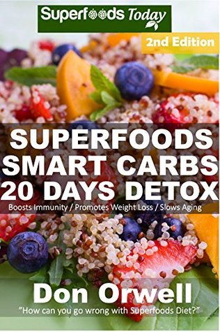 Superfoods Smart Carbs 20 Days Detox: 180+ Recipes to enjoy Weight Maintenance, Wheat Free, Whole Foods full of Antioxidants & Phytochemicals Detox Diet ... - weight loss meal plans Book 33) Don Orwell