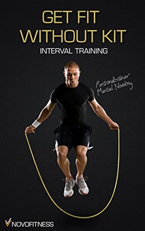 Get Fit without Kit - Maximum Fat-Burning with Interval Training Marcel Novotny