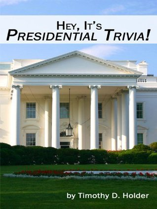 Hey, Its Presidential Trivia!  by  Timothy D. Holder