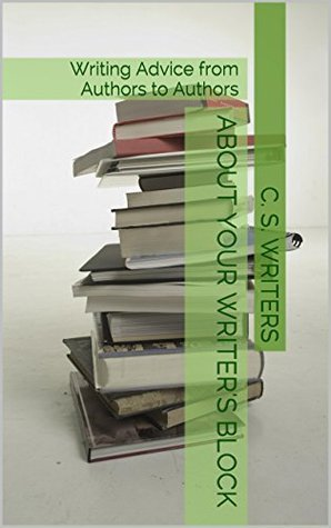 About Your Writers Block: Writing Advice from Authors to Authors  by  C. S. Writers