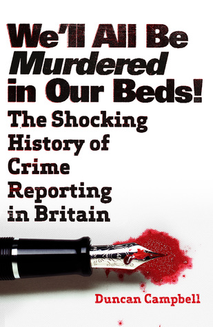 Well All Be Murdered In Our Beds: The Sensational Story of the Dark Side of News Duncan Campbell