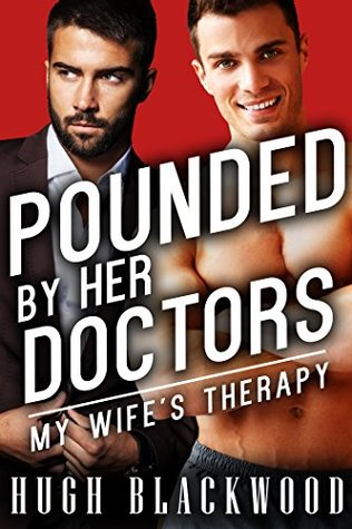 POUNDED Her Doctors: My Wifes Therapy (First Gay Menage MMM MMMF Cuckold Bisexual Romance) (Cuckolded Husbands Book 7) by Hugh Blackwood