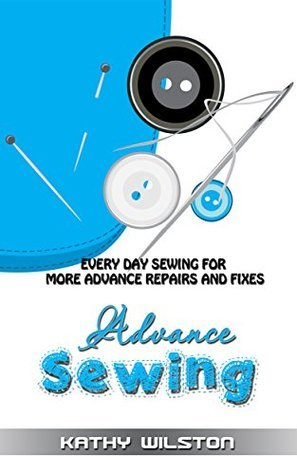 Sewing: Advanced Sewing. Everyday Sewing for more Advanced Repairs and Fixes  by  Kathy Wilston