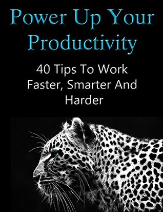Power Up Your Productivity: 40 Tips To Work Faster, Smarter And Harder  by  Zak Kramer
