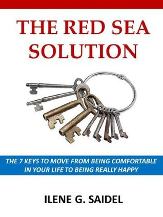 The Red Sea Solution: THE 7 KEYS TO MOVE FROM BEING COMFORTABLE IN YOUR LIFE TO BEING REALLY HAPPY Ilene Saidel