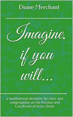 Imagine, if you will...: a meditational devotion for choir and congregation on the Passion and Crucifixion of Jesus Christ Diane Merchant