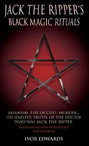 Jack the Ripper Black Magic Rituals - Satanism, The Occult, Murder…The Sinister Truth of the Doctor who was Jack the Ripper  by  Ivor Edwards