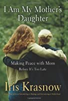 I Am My Mother's Daughter: Making Peace With Mom--Before It's Too Late