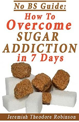 Sugar Addiction Cure: How To Overcome Sugar Addiction in 7 Days (NO BS Guide Book 2) Jeremiah Theodore Robinson