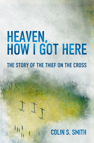 Heaven, How I Got Here: The Story of the Thief on the Cross Colin S. Smith