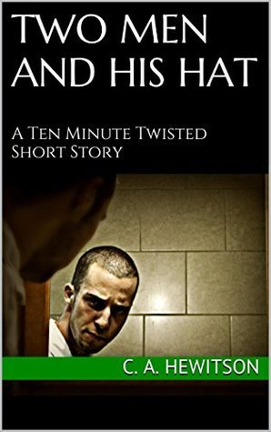 Two Men and His Hat: A Ten Minute Twisted Short Story  by  C. A. Hewitson
