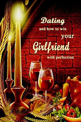 Dating: How to win your girlfriend with perfection  by  Gracia Hunter